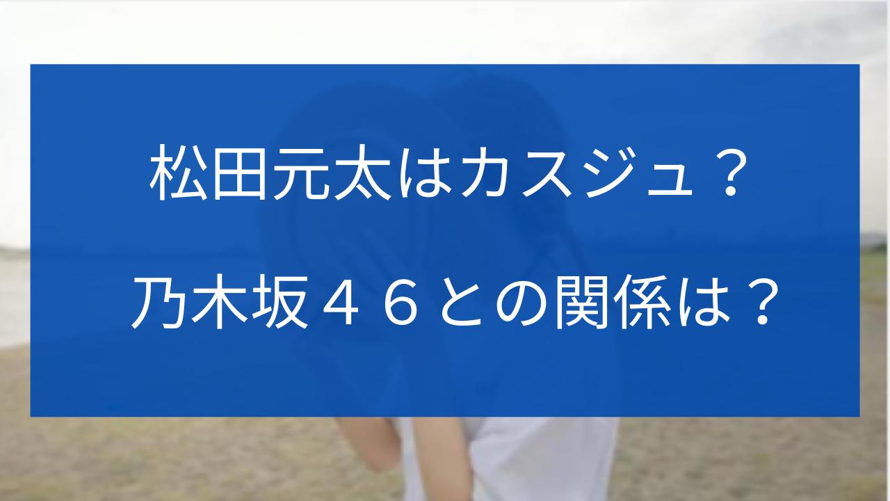 松田元太 カスジュ 乃木坂